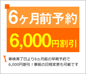 車検満了日より6ヶ月前の早期予約で6000円割引!事前の日程変更も可能です。